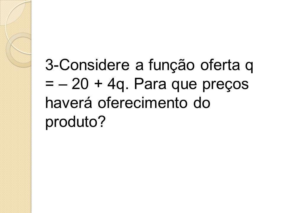 3-Considere a função oferta q = – 20 + 4q. Para que preços haverá oferecimento do produto?