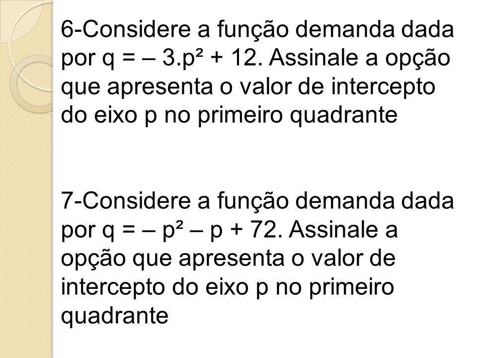 6-Considere a função demanda dada por q = – 3.p² + 12. Assinale a opção que apresenta o valor de intercepto do eixo p no primeiro quadrante 7-Consider