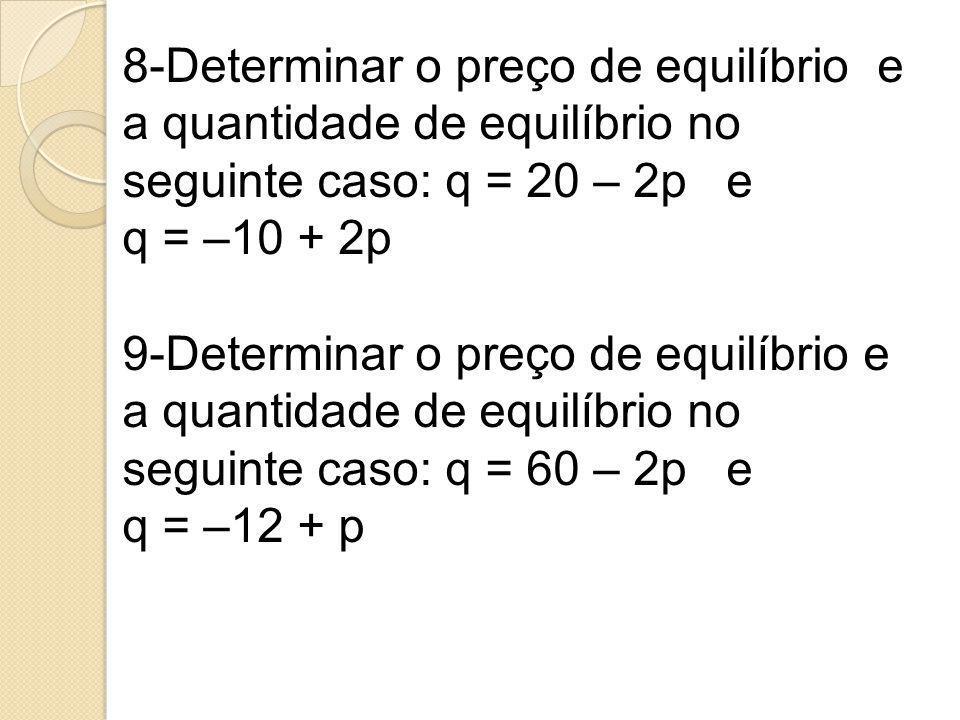 8-Determinar o preço de equilíbrio e a quantidade de equilíbrio no seguinte caso: q = 20 – 2p e q = –10 + 2p 9-Determinar o preço de equilíbrio e a qu