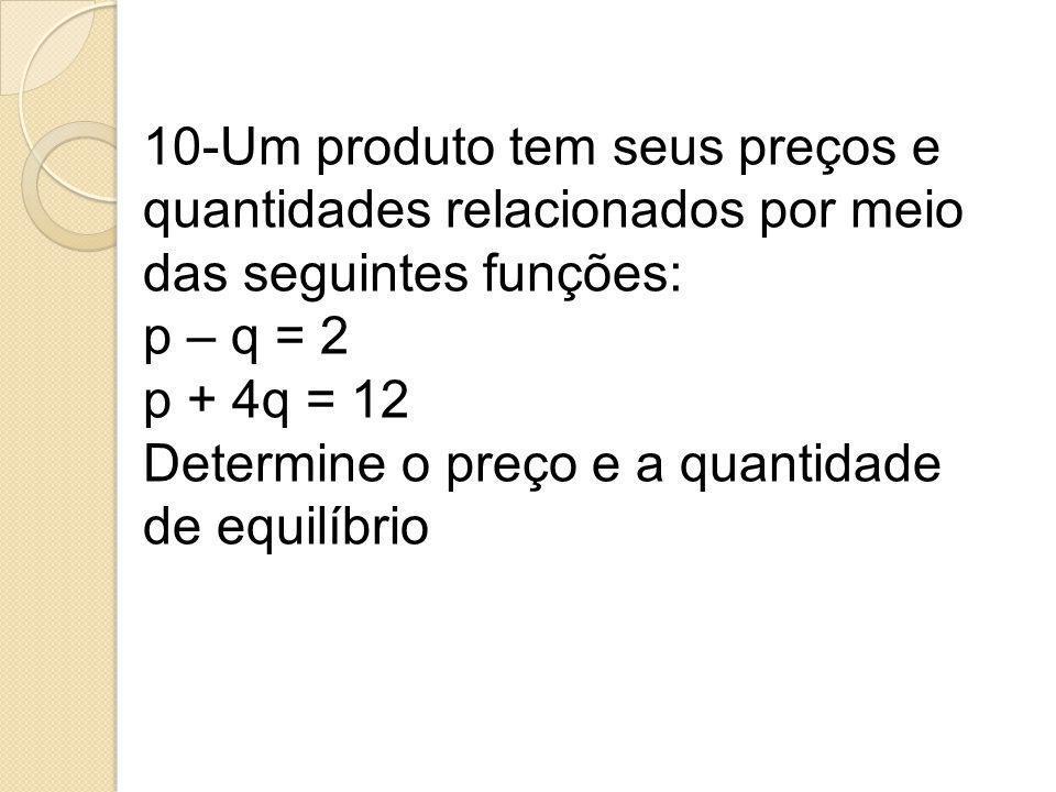 10-Um produto tem seus preços e quantidades relacionados por meio das seguintes funções: p – q = 2 p + 4q = 12 Determine o preço e a quantidade de equ