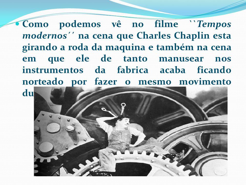 Como podemos vê no filme ``Tempos modernos´´ na cena que Charles Chaplin esta girando a roda da maquina e também na cena em que ele de tanto manusear