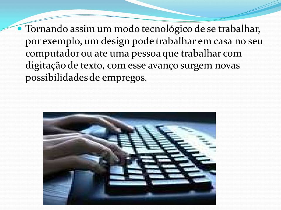Tornando assim um modo tecnológico de se trabalhar, por exemplo, um design pode trabalhar em casa no seu computador ou ate uma pessoa que trabalhar co