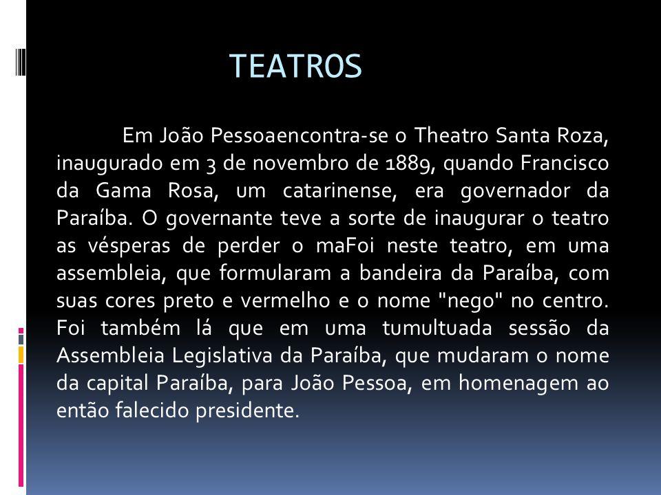 TEATROS Em João Pessoaencontra-se o Theatro Santa Roza, inaugurado em 3 de novembro de 1889, quando Francisco da Gama Rosa, um catarinense, era govern