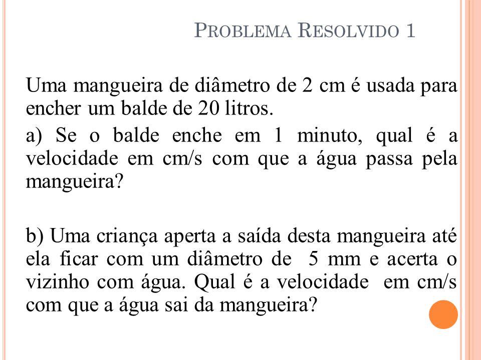 P ROBLEMA R ESOLVIDO 1 Uma mangueira de diâmetro de 2 cm é usada para encher um balde de 20 litros. a) Se o balde enche em 1 minuto, qual é a velocida