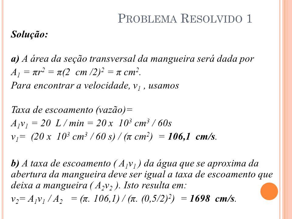 Solução: a) A área da seção transversal da mangueira será dada por A 1 = πr 2 = π(2 cm /2) 2 = π cm 2. Para encontrar a velocidade, v 1, usamos Taxa d