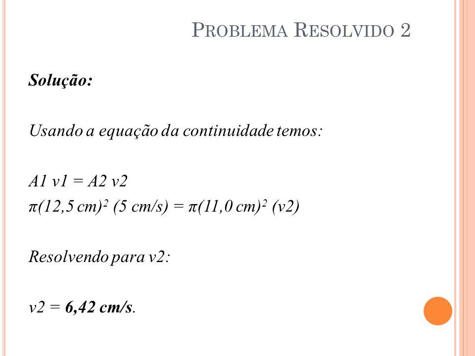 Solução: Usando a equação da continuidade temos: A1 v1 = A2 v2 π(12,5 cm) 2 (5 cm/s) = π(11,0 cm) 2 (v2) Resolvendo para v2: v2 = 6,42 cm/s. P ROBLEMA