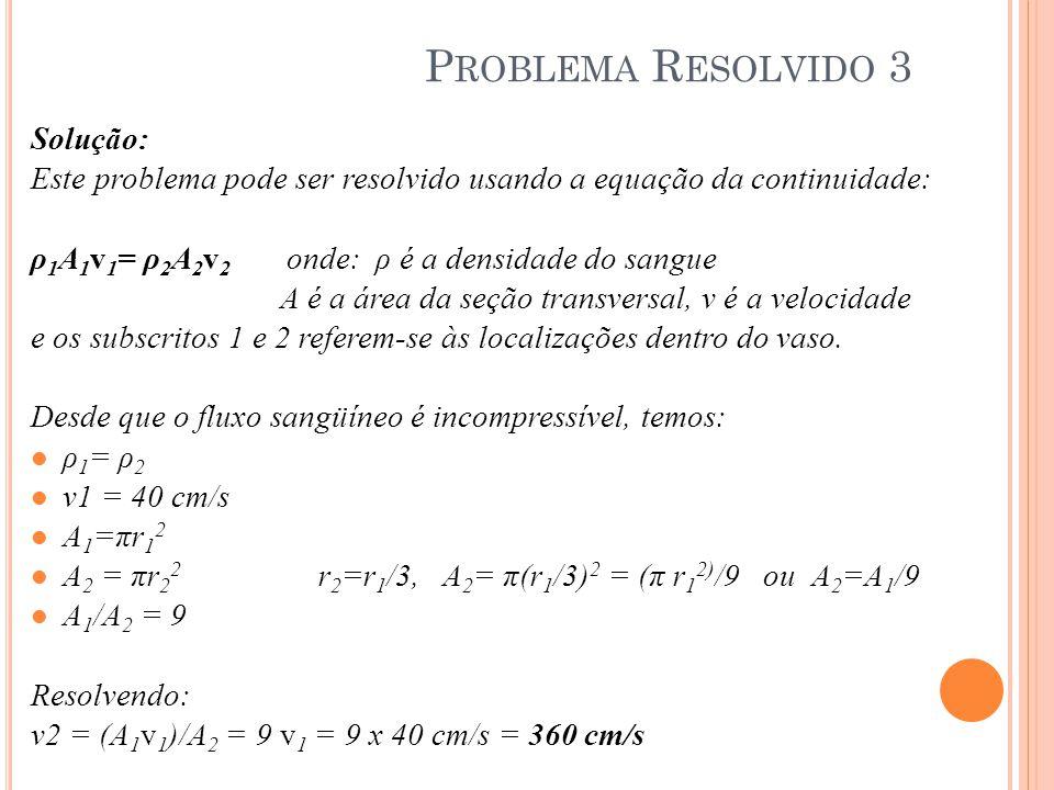 Solução: Este problema pode ser resolvido usando a equação da continuidade: ρ 1 A 1 v 1 = ρ 2 A 2 v 2 onde: ρ é a densidade do sangue A é a área da se