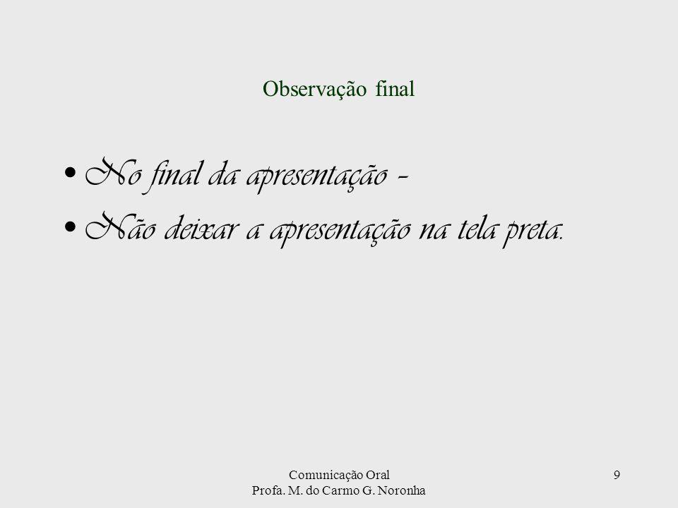 Comunicação Oral Profa. M. do Carmo G. Noronha 9 Observação final No final da apresentação – Não deixar a apresentação na tela preta.
