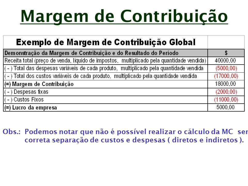 Margem de Contribuição A MC pode ser apurada por produto, desta forma pode-se conhecer: - Os produtos mais lucrativos; - Qual o produto ou serviço produzido, que contribui mais para a recuperação das despesas e custos fixos; - Quais os produtos deficitários.