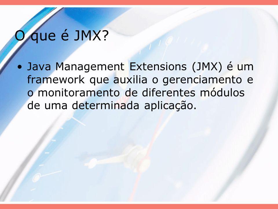 O que é JMX? Java Management Extensions (JMX) é um framework que auxilia o gerenciamento e o monitoramento de diferentes módulos de uma determinada ap