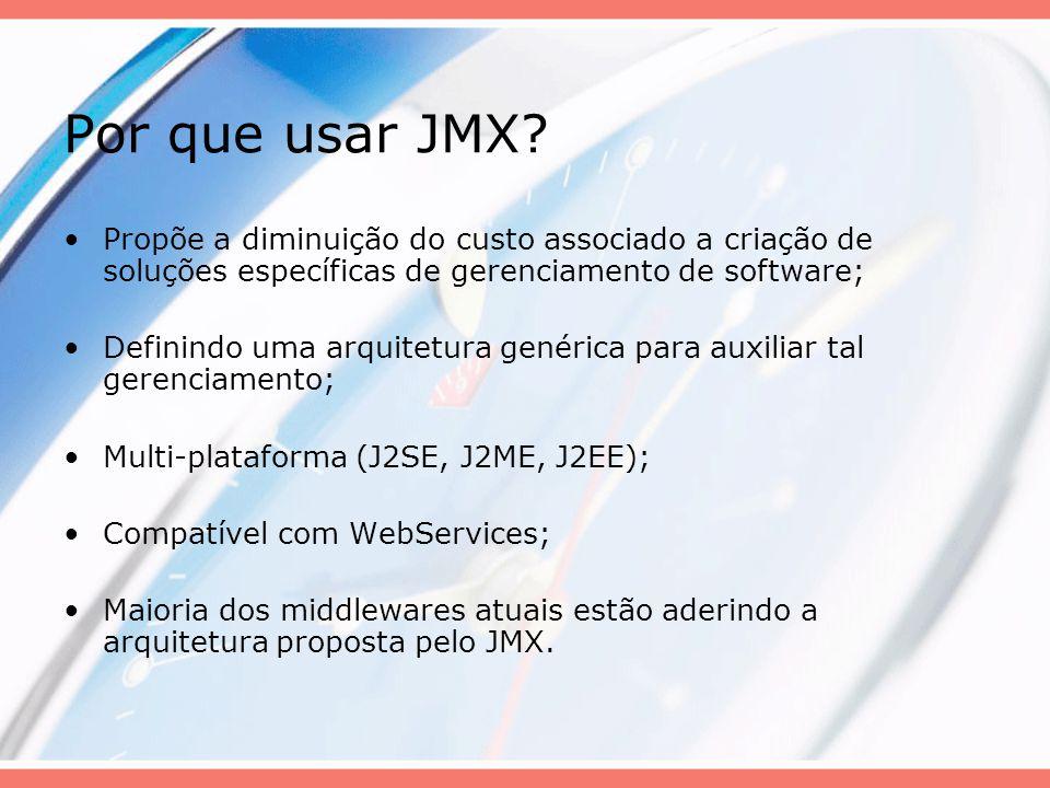 Por que usar JMX? Propõe a diminuição do custo associado a criação de soluções específicas de gerenciamento de software; Definindo uma arquitetura gen