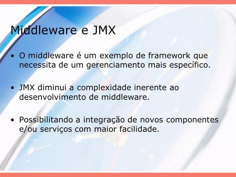 Middleware e JMX Definições: MBean: Objeto gerenciado que representa um recurso; Nível de instrumentação: Responsável por tornar os recursos gerenciáveis; Nível de agente: Responsável por tornar tais recursos visíveis; Nível de distribuição: Responsável por permitir acesso remoto aos recursos.