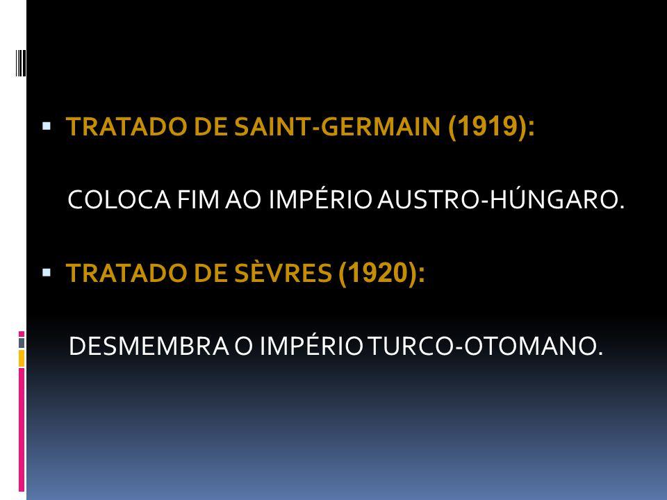  TRATADO DE SAINT-GERMAIN (1919): COLOCA FIM AO IMPÉRIO AUSTRO-HÚNGARO.  TRATADO DE SÈVRES (1920): DESMEMBRA O IMPÉRIO TURCO-OTOMANO.