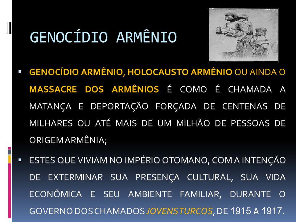 GENOCÍDIO ARMÊNIO  GENOCÍDIO ARMÊNIO, HOLOCAUSTO ARMÊNIO OU AINDA O MASSACRE DOS ARMÊNIOS É COMO É CHAMADA A MATANÇA E DEPORTAÇÃO FORÇADA DE CENTENAS