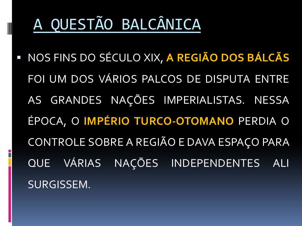 A QUESTÃO BALCÂNICA  NOS FINS DO SÉCULO XIX, A REGIÃO DOS BÁLCÃS FOI UM DOS VÁRIOS PALCOS DE DISPUTA ENTRE AS GRANDES NAÇÕES IMPERIALISTAS. NESSA ÉPO