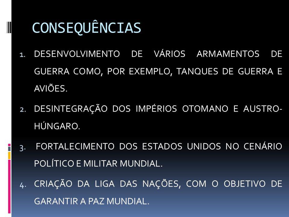 CONSEQUÊNCIAS 1. DESENVOLVIMENTO DE VÁRIOS ARMAMENTOS DE GUERRA COMO, POR EXEMPLO, TANQUES DE GUERRA E AVIÕES. 2. DESINTEGRAÇÃO DOS IMPÉRIOS OTOMANO E