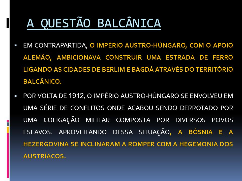 A QUESTÃO BALCÂNICA  EM CONTRAPARTIDA, O IMPÉRIO AUSTRO-HÚNGARO, COM O APOIO ALEMÃO, AMBICIONAVA CONSTRUIR UMA ESTRADA DE FERRO LIGANDO AS CIDADES DE