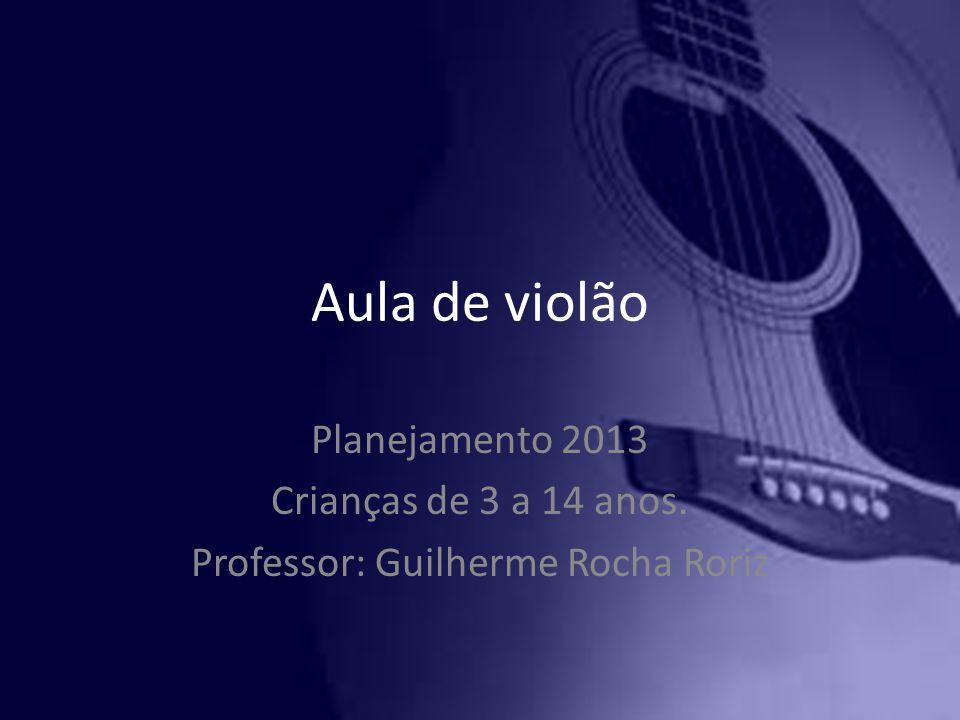 Aula de violão Planejamento 2013 Crianças de 3 a 14 anos. Professor: Guilherme Rocha Roriz