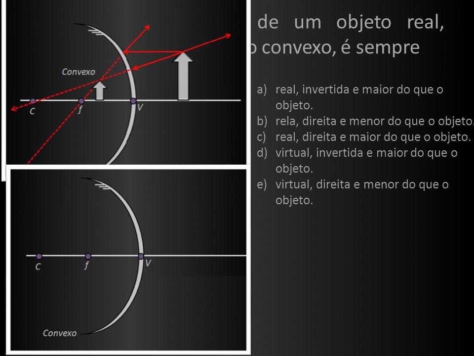 (UFRS) A imagem de um objeto real, formada por um espelho convexo, é sempre Ex. 4: a)real, invertida e maior do que o objeto. b)rela, direita e menor