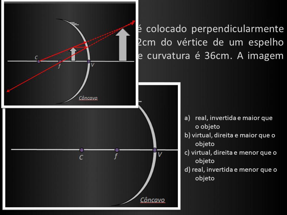 Ex. 5: (UECE) Um pequeno objeto é colocado perpendicularmente sobre o eixo principal e a 12cm do vértice de um espelho esférico côncavo, cujo raio de