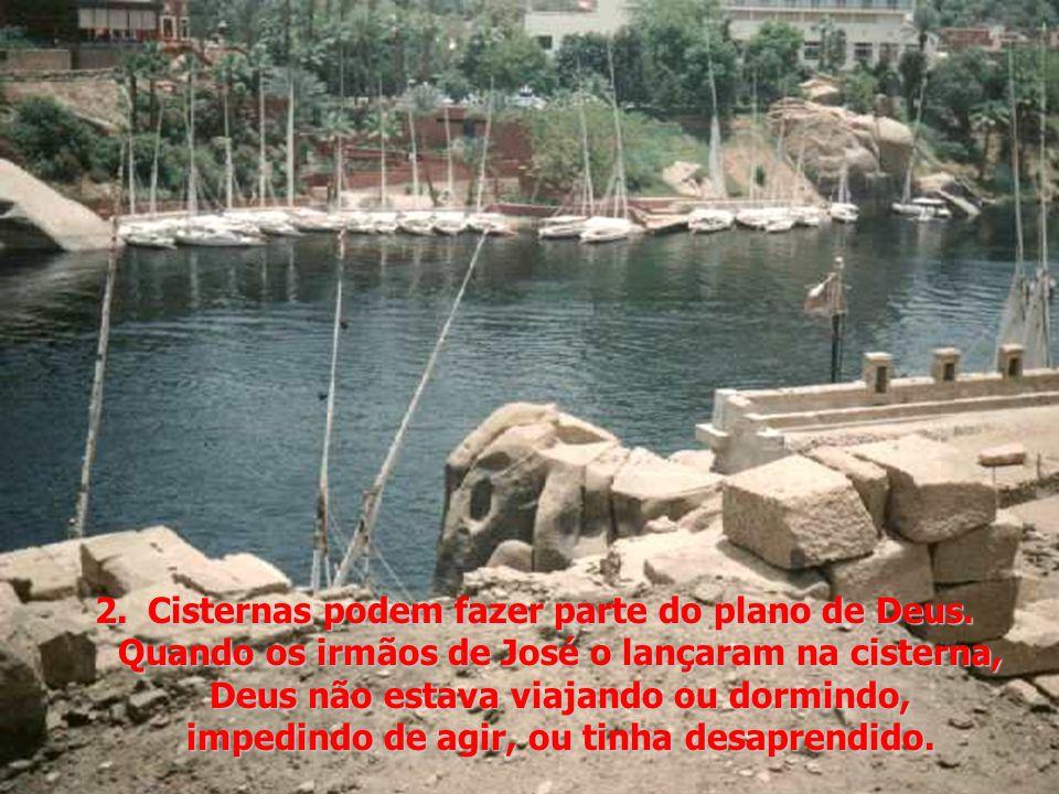 2.Cisternas podem fazer parte do plano de Deus. Quando os irmãos de José o lançaram na cisterna, Deus não estava viajando ou dormindo, impedindo de ag