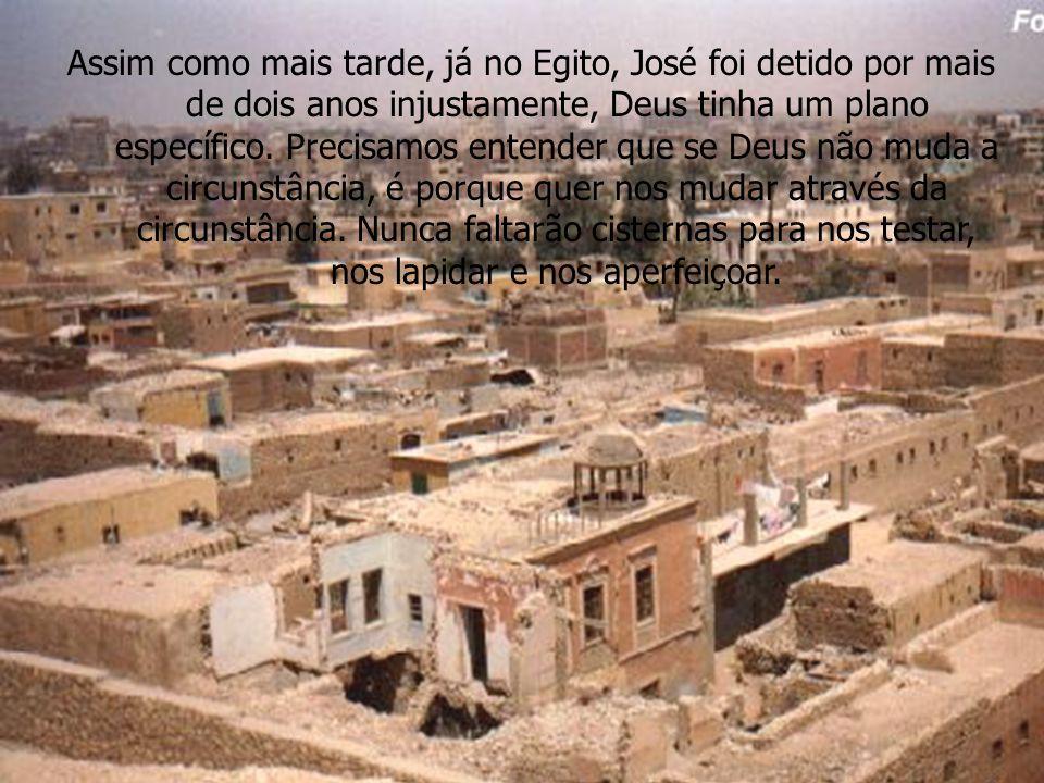 Assim como mais tarde, já no Egito, José foi detido por mais de dois anos injustamente, Deus tinha um plano específico. Precisamos entender que se Deu