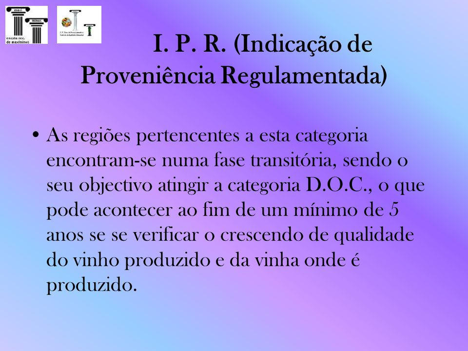 I. P. R. (Indicação de Proveniência Regulamentada) As regiões pertencentes a esta categoria encontram-se numa fase transitória, sendo o seu objectivo