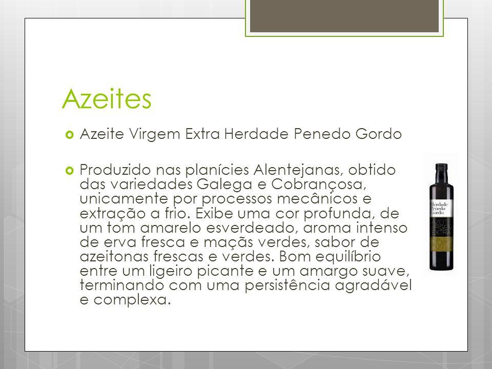Azeites  Azeite Virgem Extra Herdade Penedo Gordo  Produzido nas planícies Alentejanas, obtido das variedades Galega e Cobrançosa, unicamente por processos mecânicos e extração a frio.