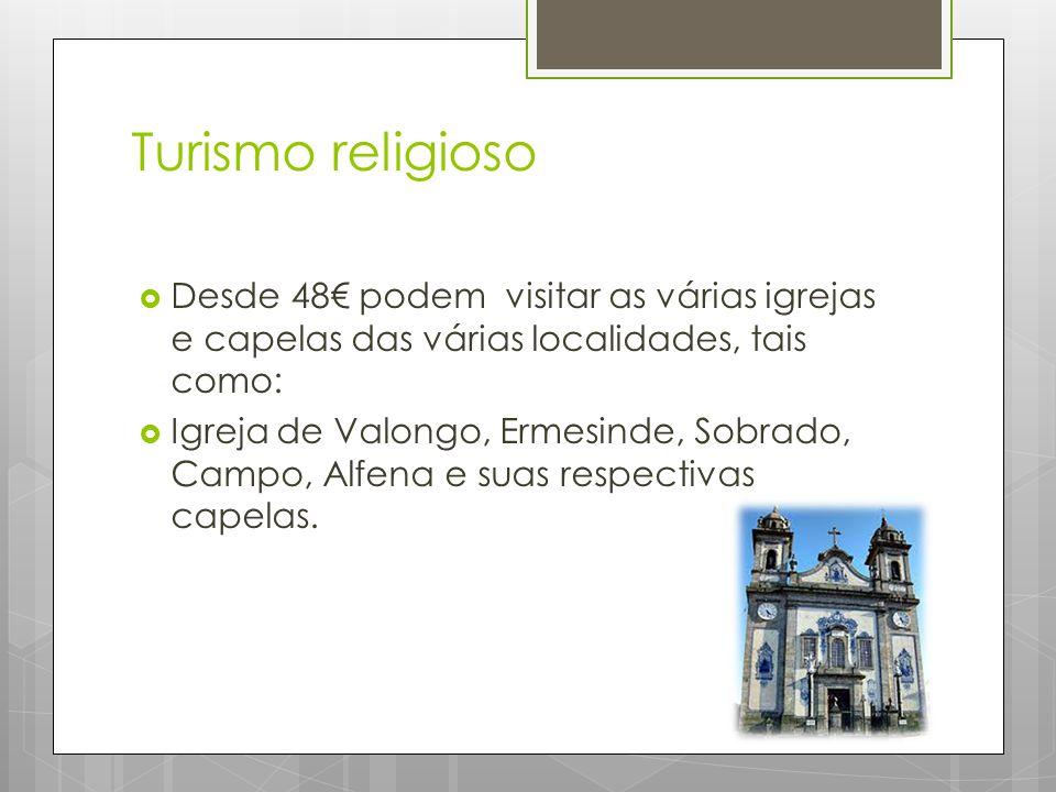 Turismo religioso  Desde 48€ podem visitar as várias igrejas e capelas das várias localidades, tais como:  Igreja de Valongo, Ermesinde, Sobrado, Campo, Alfena e suas respectivas capelas.