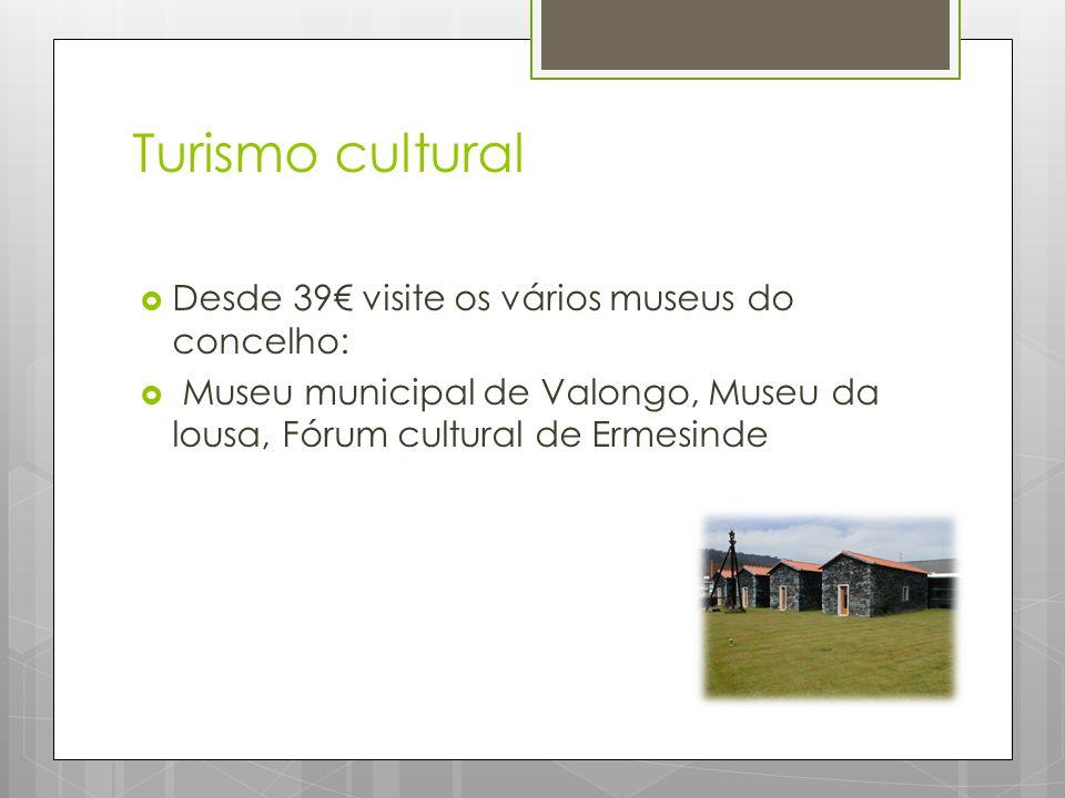 Turismo cultural  Desde 39€ visite os vários museus do concelho:  Museu municipal de Valongo, Museu da lousa, Fórum cultural de Ermesinde