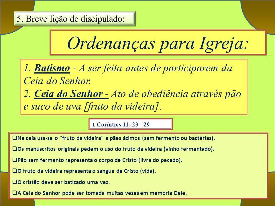 Ordenanças para Igreja: 1 Coríntios 11: 23 - 29 1. Batismo - A ser feita antes de participarem da Ceia do Senhor. 2. Ceia do Senhor - Ato de obediênci