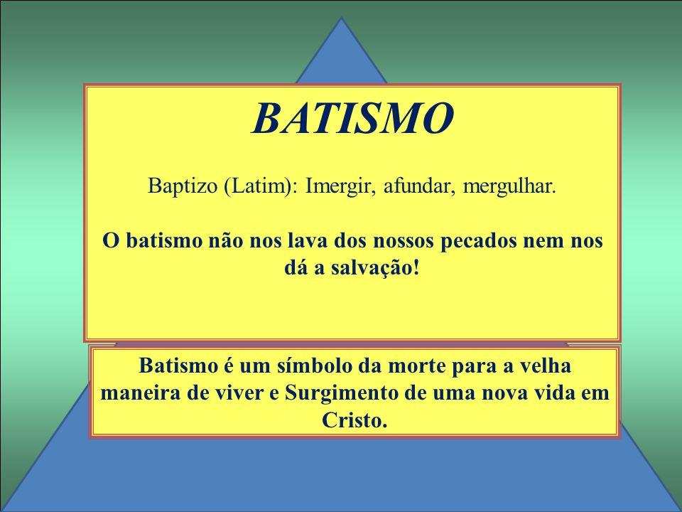 BATISMO Baptizo (Latim): Imergir, afundar, mergulhar. O batismo não nos lava dos nossos pecados nem nos dá a salvação! Batismo é um símbolo da morte p