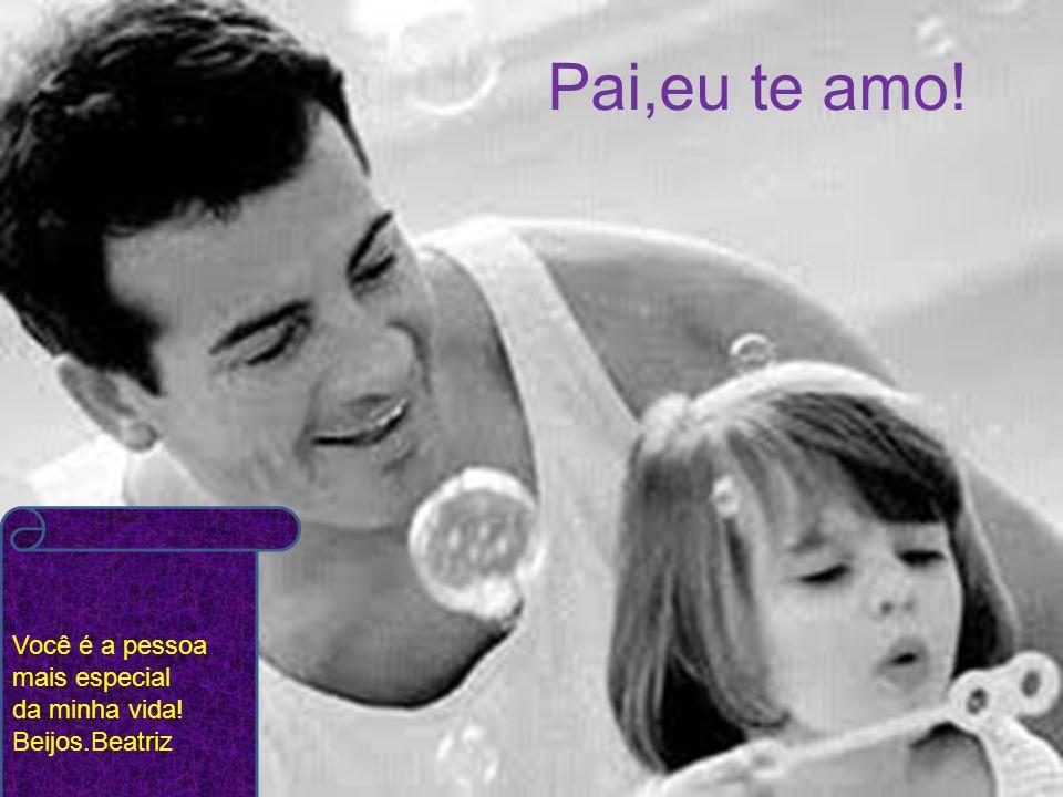 Pai,eu te amo! Você é a pessoa mais especial da minha vida! Beijos.Beatriz