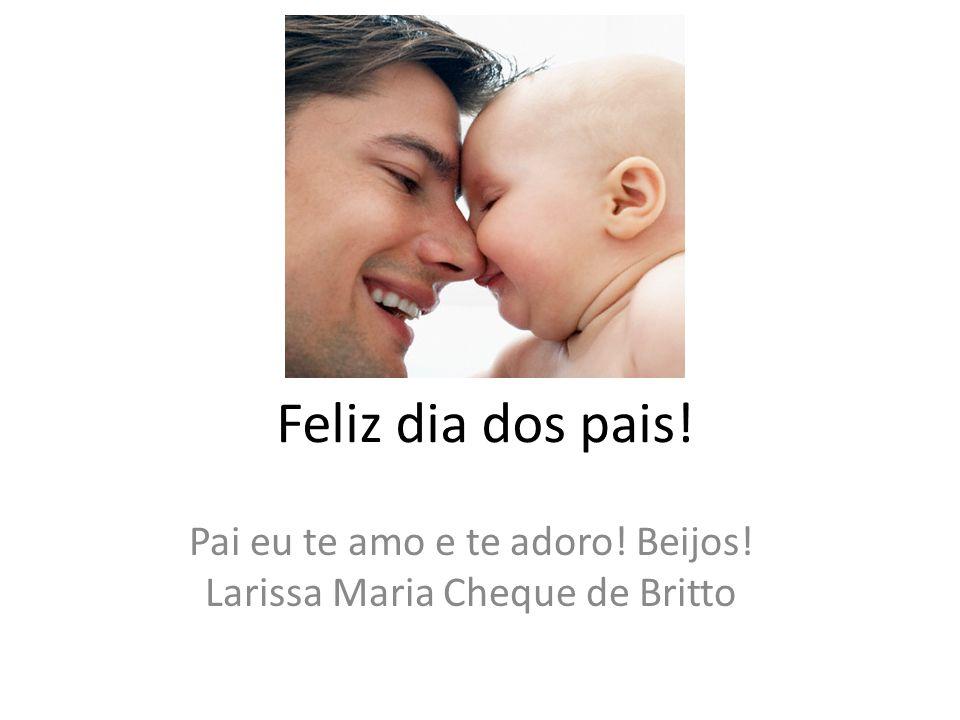Feliz dia dos pais! Pai eu te amo e te adoro! Beijos! Larissa Maria Cheque de Britto
