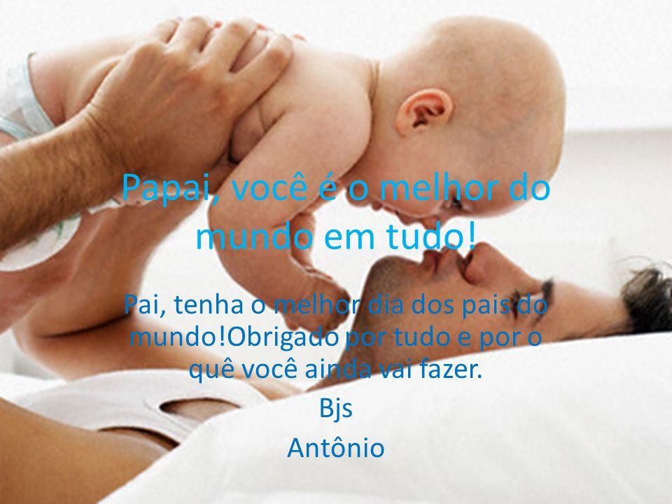 Papai, você é o melhor do mundo em tudo! Pai, tenha o melhor dia dos pais do mundo!Obrigado por tudo e por o quê você ainda vai fazer. Bjs Antônio