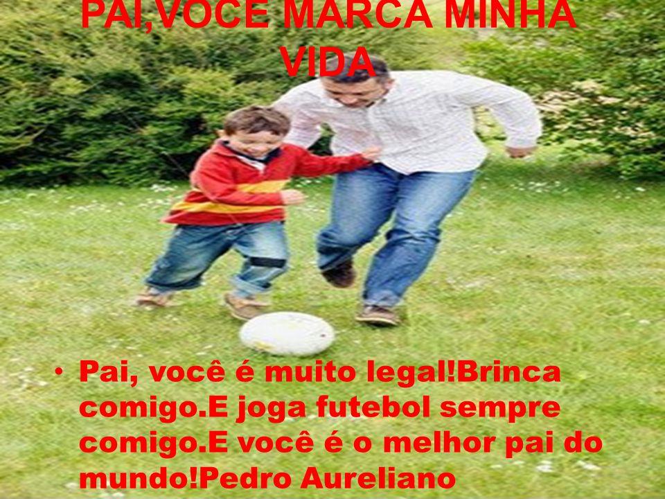 PAI,VOCÊ MARCA MINHA VIDA Pai, você é muito legal!Brinca comigo.E joga futebol sempre comigo.E você é o melhor pai do mundo!Pedro Aureliano