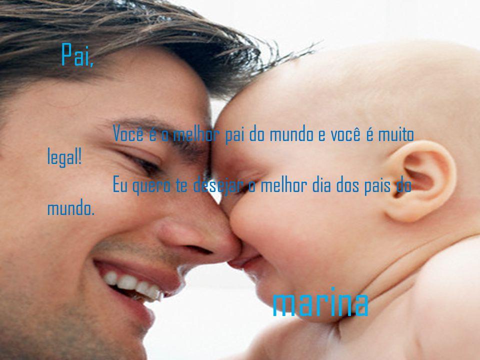 Pai, Você é o melhor pai do mundo e você é muito legal! Eu quero te desejar o melhor dia dos pais do mundo. marina