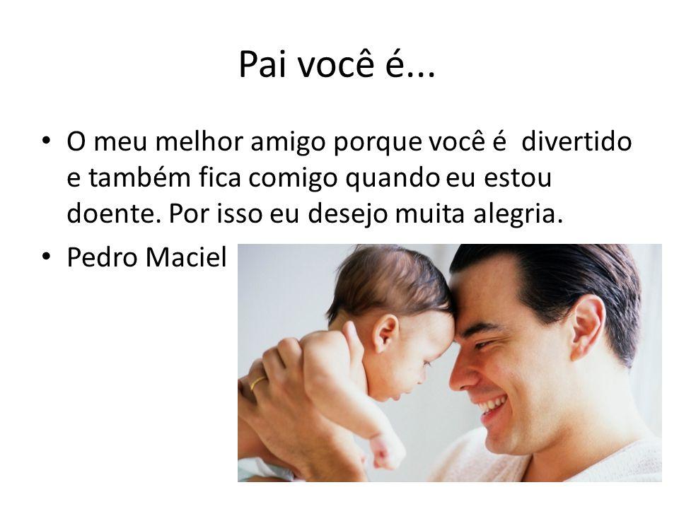Pai você é... O meu melhor amigo porque você é divertido e também fica comigo quando eu estou doente. Por isso eu desejo muita alegria. Pedro Maciel