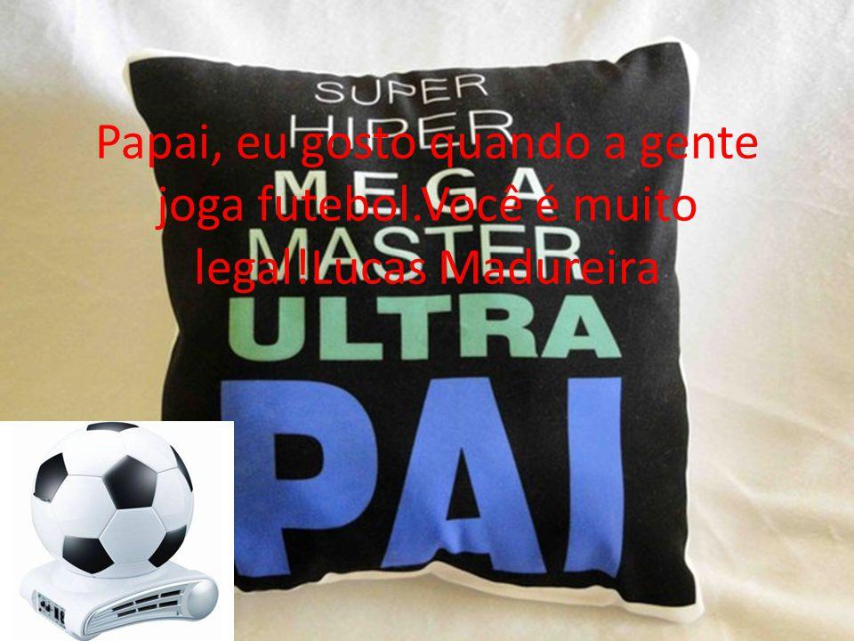 Papai, eu gosto quando a gente joga futebol.Você é muito legal!Lucas Madureira