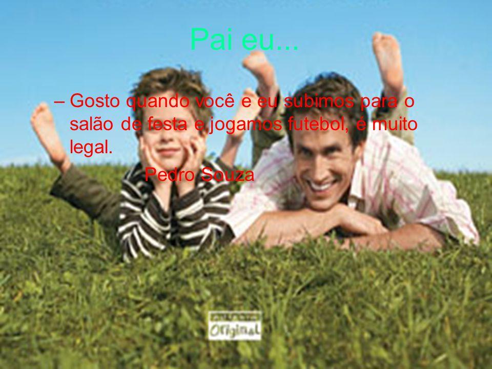 Pai eu... –Gosto quando você e eu subimos para o salão de festa e jogamos futebol, é muito legal. Pedro Souza