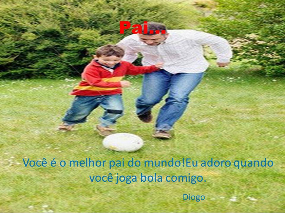 Pai... Você é o melhor pai do mundo!Eu adoro quando você joga bola comigo. Diogo