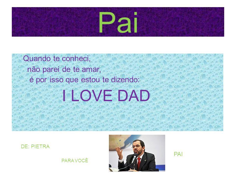 Pai Quando te conheci, não parei de te amar, é por isso que estou te dizendo: I LOVE DAD DE: PIETRA PARA VOCÊ PAI
