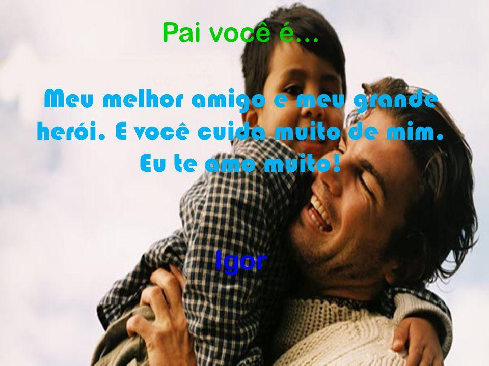Pai você é... Meu melhor amigo e meu grande herói. E você cuida muito de mim. Eu te amo muito! Igor