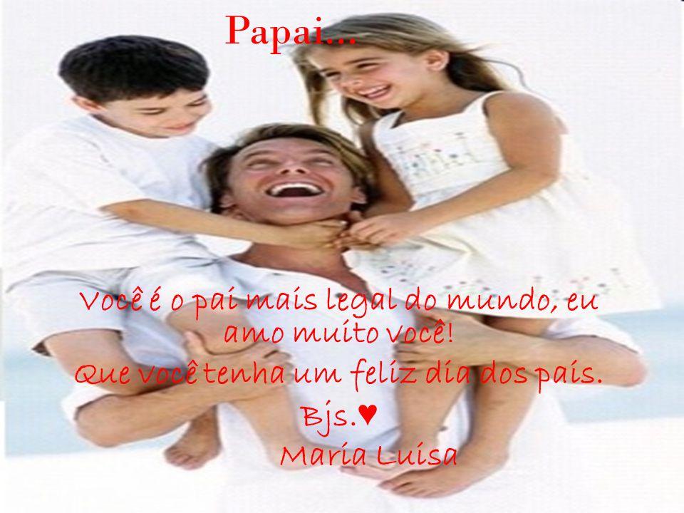Papai... Você é o pai mais legal do mundo, eu amo muito você! Que você tenha um feliz dia dos pais. Bjs. ♥ Maria Luisa
