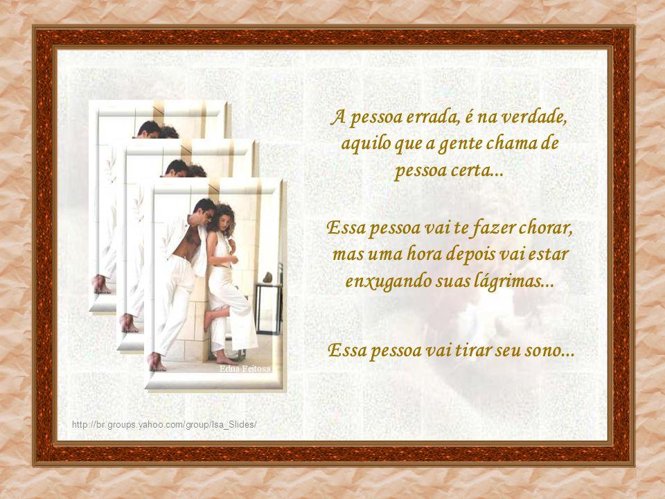 http://br.groups.yahoo.com/group/Isa_Slides/ A pessoa errada vai ficar uns dias sem te procurar... Que é para na hora que vocês se encontrarem, a entr