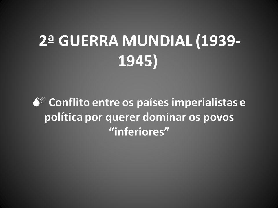 "2ª GUERRA MUNDIAL (1939- 1945)  Conflito entre os países imperialistas e política por querer dominar os povos ""inferiores"""