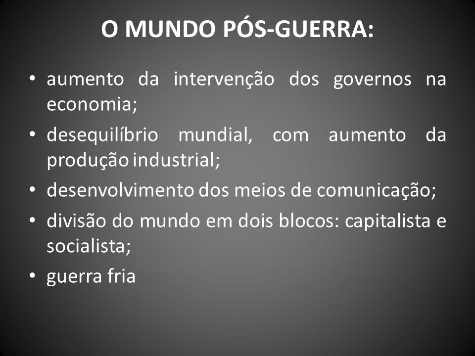 O MUNDO PÓS-GUERRA: aumento da intervenção dos governos na economia; desequilíbrio mundial, com aumento da produção industrial; desenvolvimento dos me