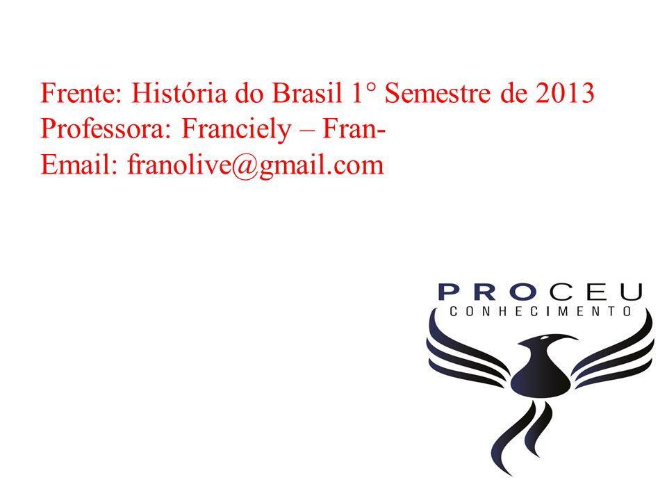 Frente: História do Brasil 1° Semestre de 2013 Professora: Franciely – Fran- Email: franolive@gmail.com