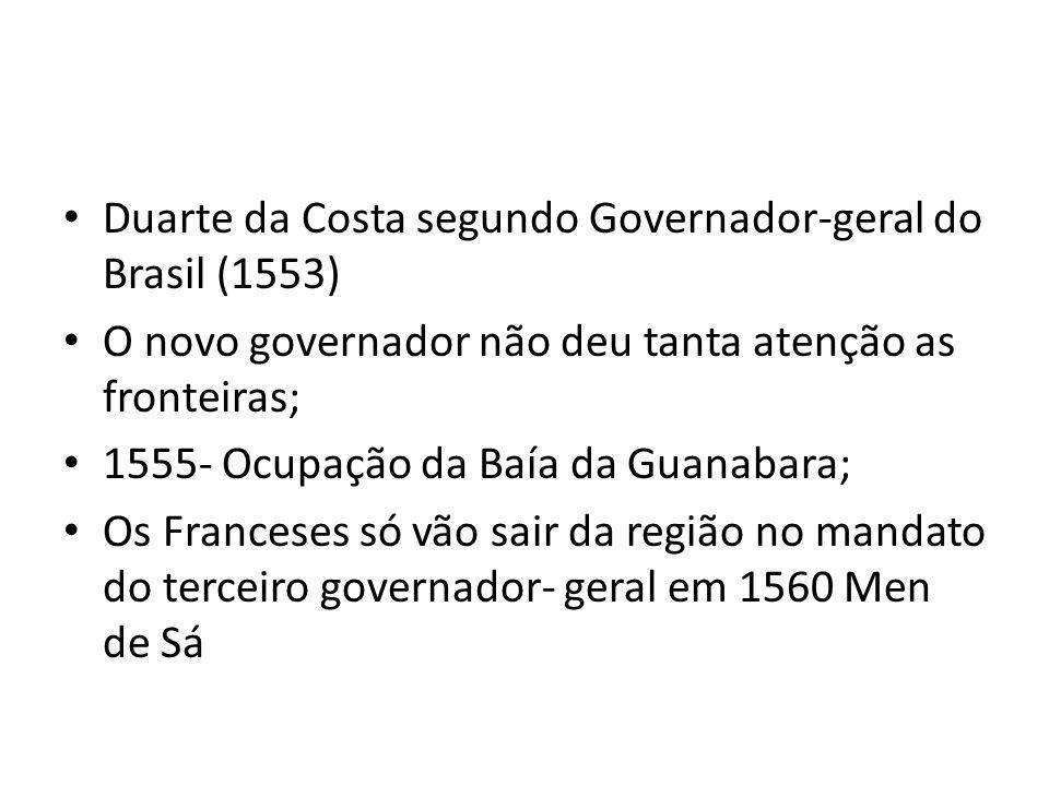 Duarte da Costa segundo Governador-geral do Brasil (1553) O novo governador não deu tanta atenção as fronteiras; 1555- Ocupação da Baía da Guanabara; Os Franceses só vão sair da região no mandato do terceiro governador- geral em 1560 Men de Sá