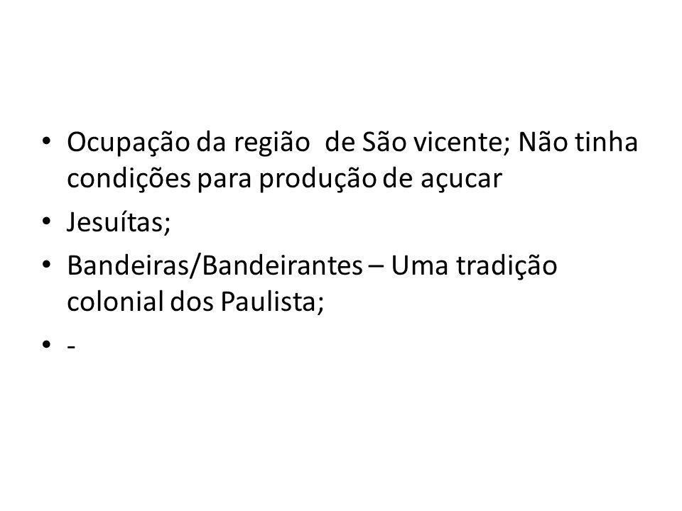 Ocupação da região de São vicente; Não tinha condições para produção de açucar Jesuítas; Bandeiras/Bandeirantes – Uma tradição colonial dos Paulista; -